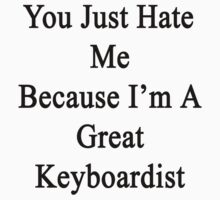 You Just Hate Me Because I'm A Great Keyboardist  by supernova23