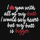 I love you with all of my butt I would say heart but my butt is bigger by LaundryFactory