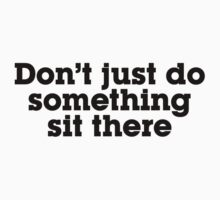 Don't just do something sit there Kids Tee