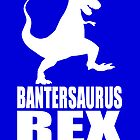 Bantersaurus Rex Banter by Banter Merchant