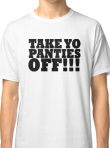 TAKE YO PANTIES OFF!!! T SHIRT (BLACK) Classic T-Shirt