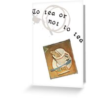 To tea or not to tea Greeting Card