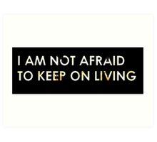 I Am Not Afraid To Keep On Living Art Print