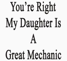 You're Right My Daughter Is A Great Mechanic  by supernova23
