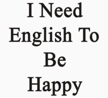 I Need English To Be Happy  by supernova23