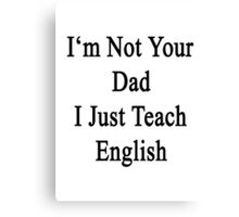 I'm Not Your Dad I Just Teach English  Canvas Print