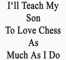 I'll Teach My Son To Love Chess As Much As I Do  by supernova23