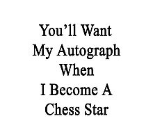 You'll Want My Autograph When I Become A Chess Star  Photographic Print