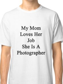 My Mom Loves Her Job She Is A Photographer  Classic T-Shirt