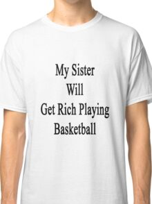 My Sister Will Get Rich Playing Basketball  Classic T-Shirt