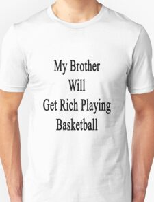 My Brother Will Get Rich Playing Basketball  Unisex T-Shirt