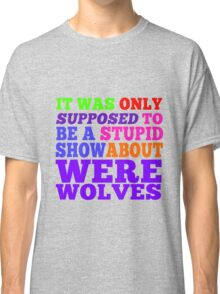 Teen Wolf- Stupid Show About Wolves Classic T-Shirt