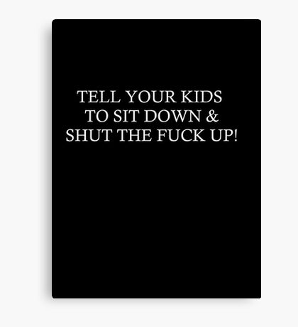 TELL YOUR KIDS TO SIT DOWN & SHUT THE FUCK UP! Canvas Print