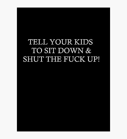 TELL YOUR KIDS TO SIT DOWN & SHUT THE FUCK UP! Photographic Print