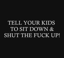 TELL YOUR KIDS TO SIT DOWN & SHUT THE FUCK UP! by Tia Knight