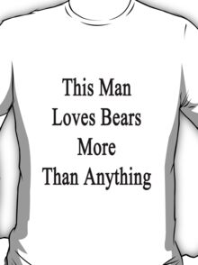 This Man Loves Bears More Than Anything  T-Shirt