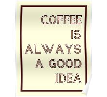 Coffee Is Always A Good Idea Poster Poster