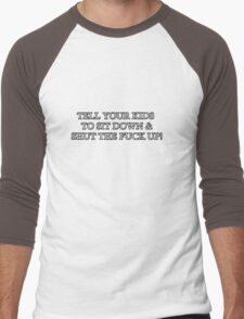 TELL YOUR KIDS TO SIT DOWN & SHUT THE FUCK UP! Men's Baseball ¾ T-Shirt