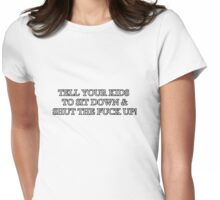 TELL YOUR KIDS TO SIT DOWN & SHUT THE FUCK UP! Womens Fitted T-Shirt