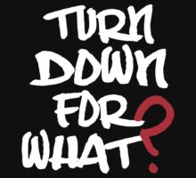 Turn Down For What T Shirt by cerenimo