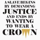 Royal Tshirt: A Slave Begins By Demanding Justice And Ends By Wanting To Wear A Crown (black design) by jezkemp