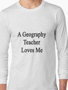 A Geography Teacher Loves Me Long Sleeve T-Shirt