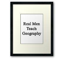 Real Men Teach Geography  Framed Print