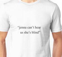 """Jenna can't hear us she's blind""  Unisex T-Shirt"