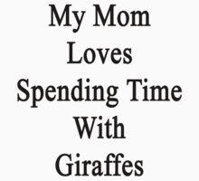 My Mom Loves Spending Time With Giraffes  by supernova23