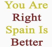 You Are Right Spain Is Better  by supernova23