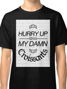 Hurry Up With My Damn Croissants - White Monogram Classic T-Shirt