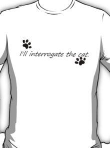 I'll Interrogate the cat. T-Shirt