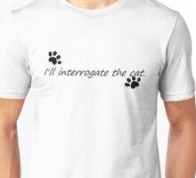 I'll Interrogate the cat. Unisex T-Shirt