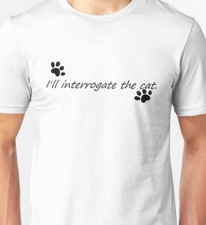 I'll Interrogate the cat. Unisex T-Shirt