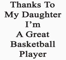 Thanks To My Daughter I'm A Great Basketball Player  by supernova23