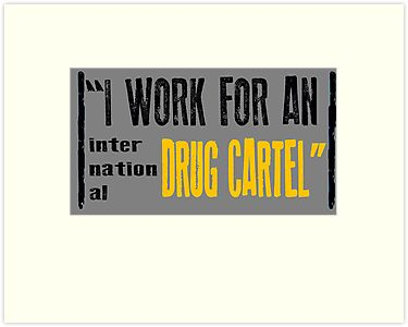 """I Work For An International Drug Cartel"" by perilpress"