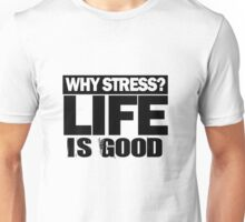 Why Stress life is good Unisex T-Shirt