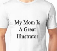 My Mom Is A Great Illustrator  Unisex T-Shirt