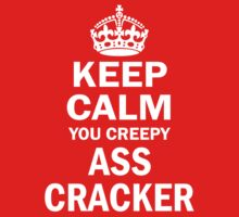 Keep Calm You Creepy Ass Cracker by cerenimo