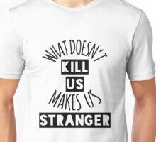 What Doesn't Kill Us Makes Us Stranger Unisex T-Shirt