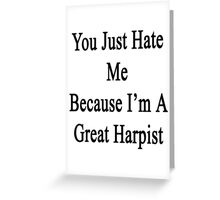 You Just Hate Me Because I'm A Great Harpist  Greeting Card