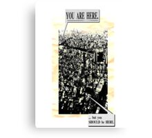 You are here. ...but you SHOULD be HERE. Canvas Print