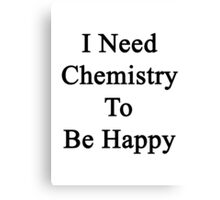 I Need Chemistry To Be Happy  Canvas Print