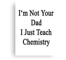 I'm Not Your Dad I Just Teach Chemistry  Canvas Print