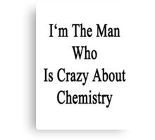I'm The Man Who Is Crazy About Chemistry  Canvas Print