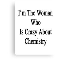 I'm The Woman Who Is Crazy About Chemistry  Canvas Print