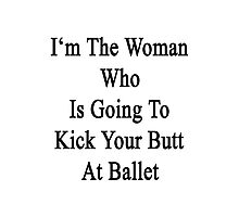 I'm The Woman Who Is Going To Kick Your Butt At Ballet  Photographic Print