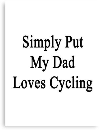 Simply Put My Dad Loves Cycling  by supernova23