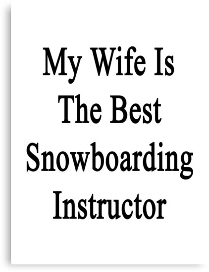 My Wife Is The Best Snowboarding Instructor  by supernova23