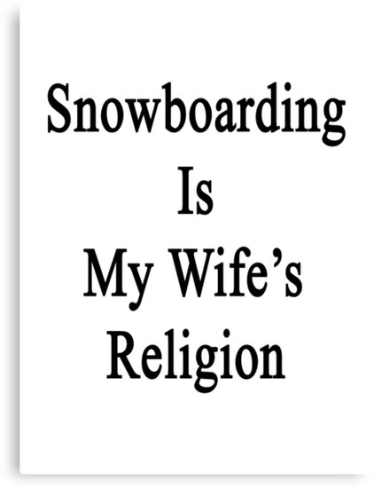 Snowboarding Is My Wife's Religion  by supernova23
